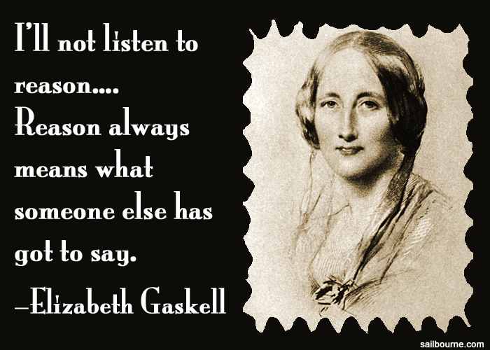 I'll not listen to reason .... Reason always means what someone else has got to say. Elizabeth Gaskell
