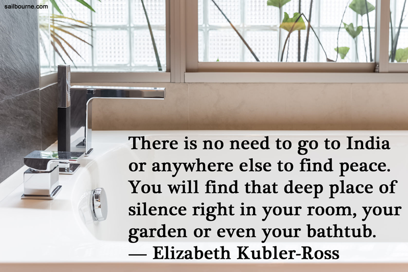 There is no need to go to India or anywhere else to find peace. You will find that deep place of silence right in your room, your garden or even your bathtub. Elisabeth Kubler-Ross