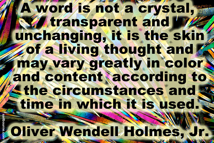 A word is not a crystal, transparent and unchanging. It is the skin of a living thought and may vary greatly in color and content according to the circumstances and time in which it is used. Oliver Wendell Holmes Jr.
