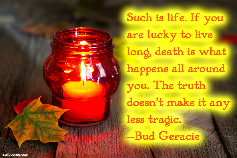 Such is life. If you are lucky to live long, death is what happens all around you. The truth doesn't make it any less tragic. Bud Geracie