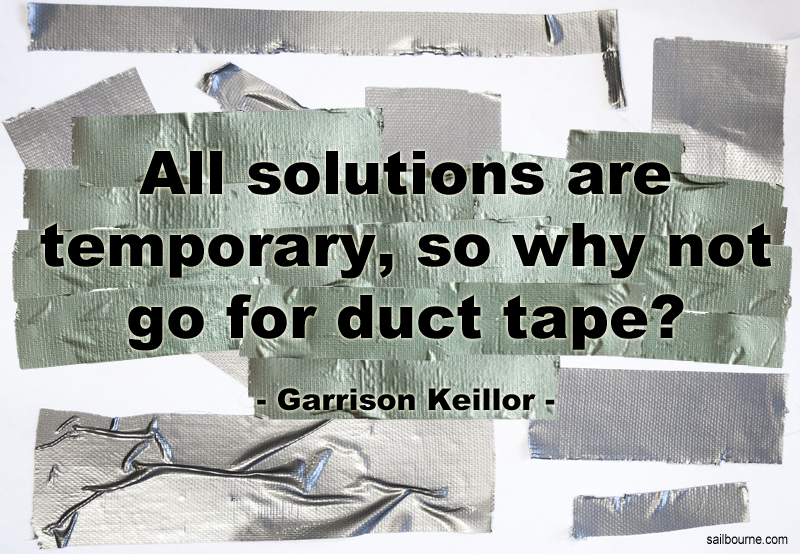 """All solutions are temporary, so why not go for duct tape?"" quote from Garrison Keillor"